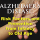 Alzheimer's Disease:  Risk Factors and Prevention from Infancy to Old Age