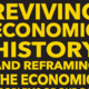 Reviving Economic History & Reframing the Economic Problems of Our Day