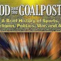 God and the Goal Posts: A Brief History of Sports, Politics, War, and Art
