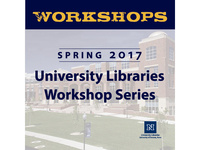 Spring 2017 University Libraries Workshop Series: Build Your Online Scholarly Profile