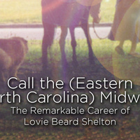 Call the (Eastern North Carolina) Midwife: The Remarkable Career of Lovie Beard Shelton