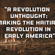 """A Revolution Unthought: Making the Haitian Revolution in Early America"""