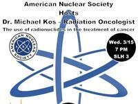 American Nuclear Society presents: The use of radionuclides in the treatment of cancer by Dr. Michael Kos