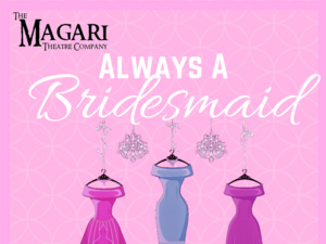 The Magari Theatre Presents Always A Bridesmaid
