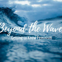 Beyond the Waves: Getting to Know Feminism