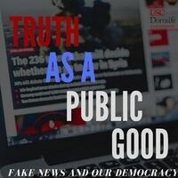 Truth as a Public Good: Fake News and Our Democracy