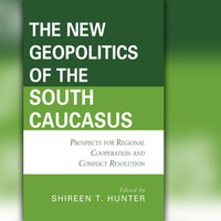 """The New Geopolitics of the South Caucasus: Prospects for Regional Cooperation and Conflict Resolution"" with Shireen Hunter"