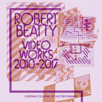 The Video Works of Robert Beatty, 2010 - 2017 + Live Performance