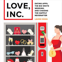 Love, Inc.: Dating Apps, the Big White Wedding, and Chasing the Happily Never After - A Talk with Author Laurie Essig