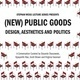 (New) Public Goods: Design, Aesthetics, and Politics